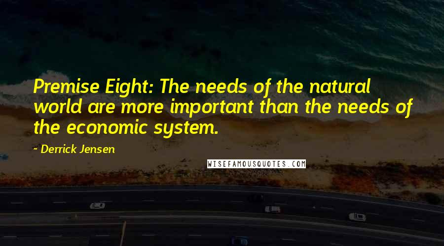 Derrick Jensen quotes: Premise Eight: The needs of the natural world are more important than the needs of the economic system.