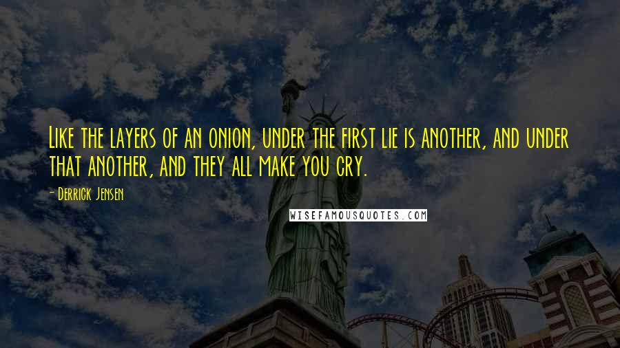 Derrick Jensen quotes: Like the layers of an onion, under the first lie is another, and under that another, and they all make you cry.