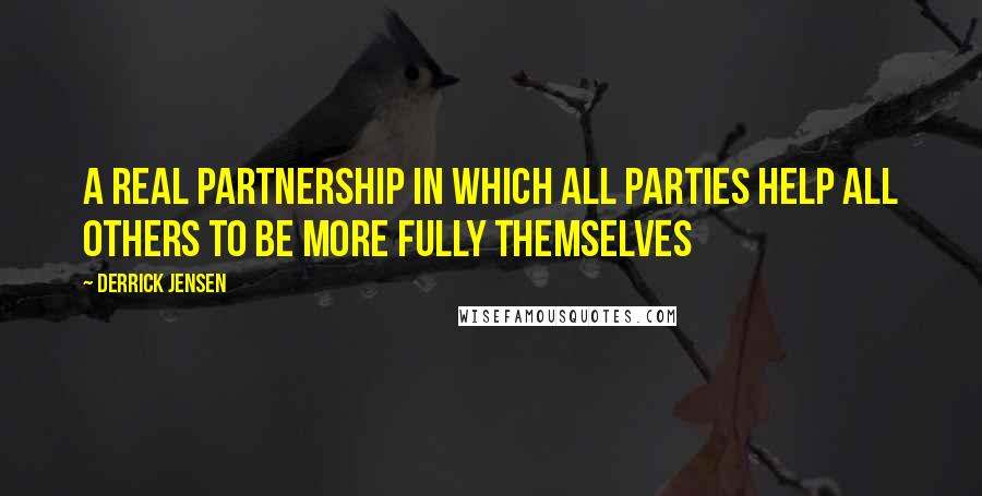 Derrick Jensen quotes: A real partnership in which all parties help all others to be more fully themselves