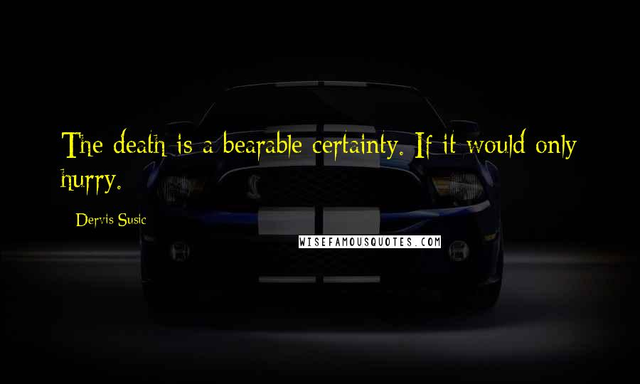 Dervis Susic quotes: The death is a bearable certainty. If it would only hurry.
