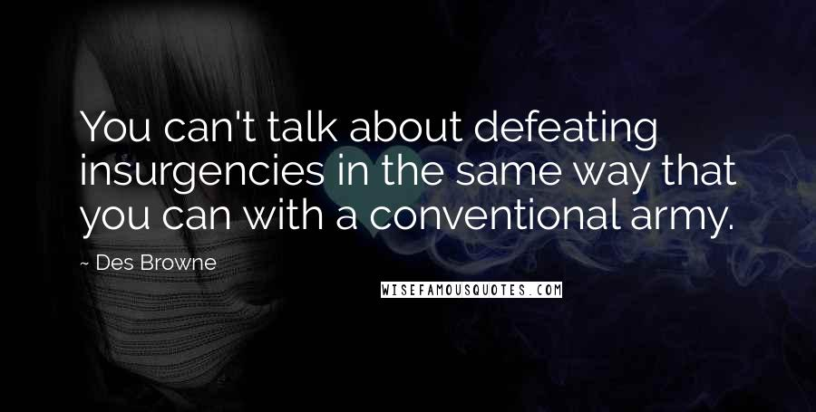 Des Browne quotes: You can't talk about defeating insurgencies in the same way that you can with a conventional army.