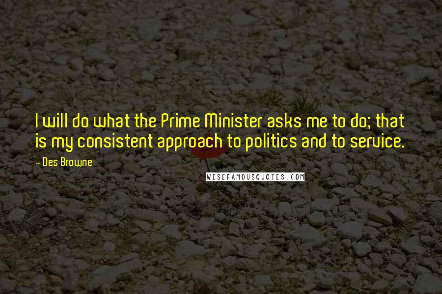 Des Browne quotes: I will do what the Prime Minister asks me to do; that is my consistent approach to politics and to service.