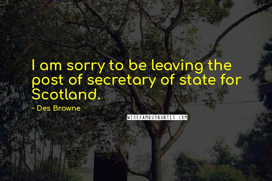 Des Browne quotes: I am sorry to be leaving the post of secretary of state for Scotland.