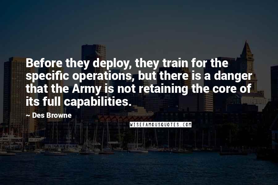 Des Browne quotes: Before they deploy, they train for the specific operations, but there is a danger that the Army is not retaining the core of its full capabilities.