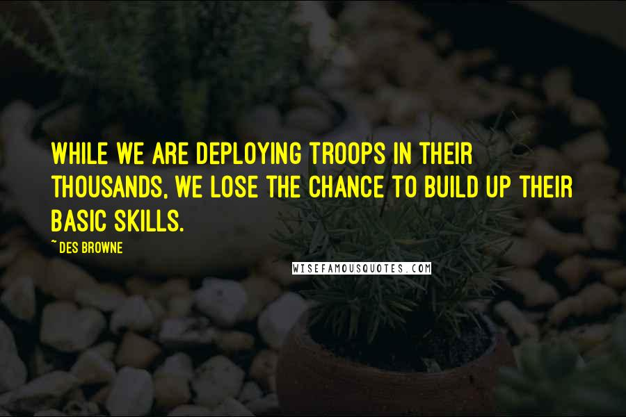 Des Browne quotes: While we are deploying troops in their thousands, we lose the chance to build up their basic skills.