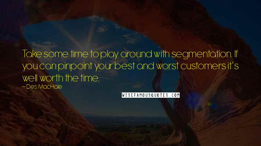 Des MacHale quotes: Take some time to play around with segmentation. If you can pinpoint your best and worst customers it's well worth the time.