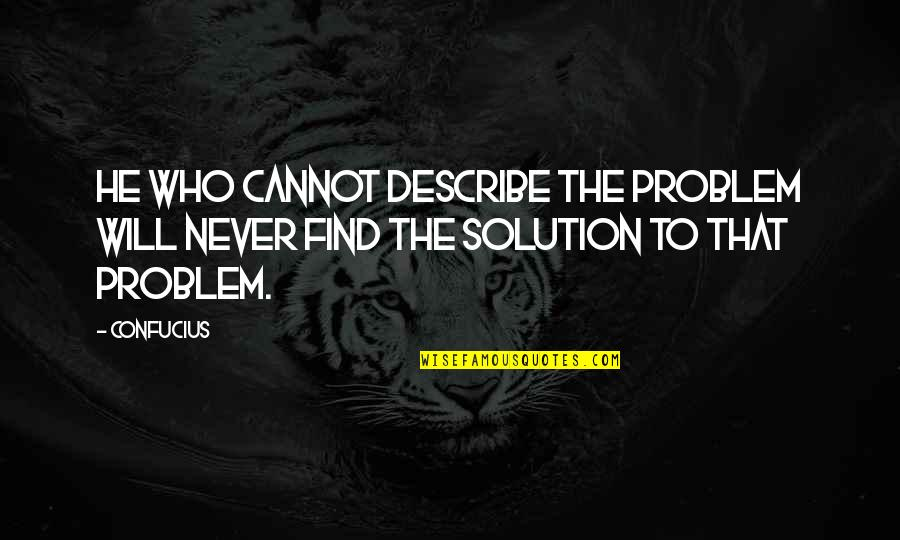 Describe Who You Are Quotes By Confucius: He who cannot describe the problem will never