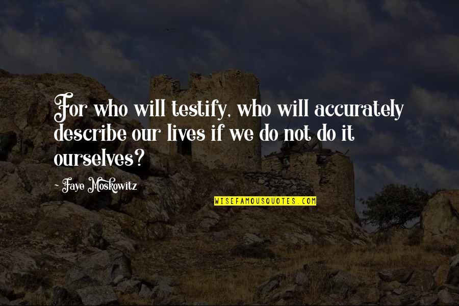 Describe Who You Are Quotes By Faye Moskowitz: For who will testify, who will accurately describe