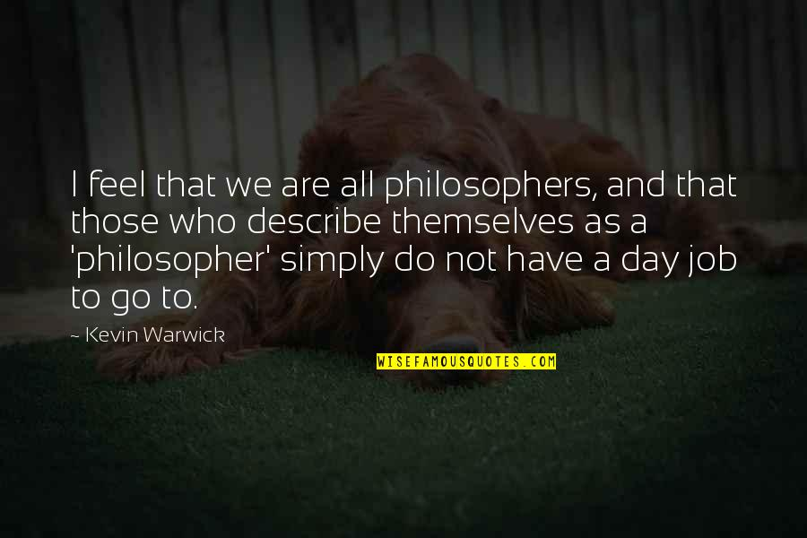 Describe Who You Are Quotes By Kevin Warwick: I feel that we are all philosophers, and