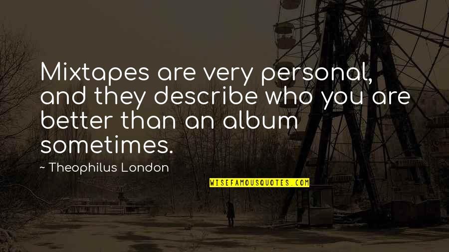 Describe Who You Are Quotes By Theophilus London: Mixtapes are very personal, and they describe who
