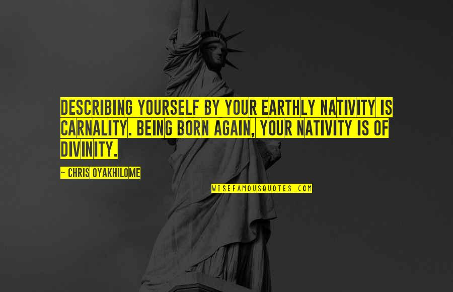 Describe Yourself Quotes By Chris Oyakhilome: Describing yourself by your earthly nativity is carnality.