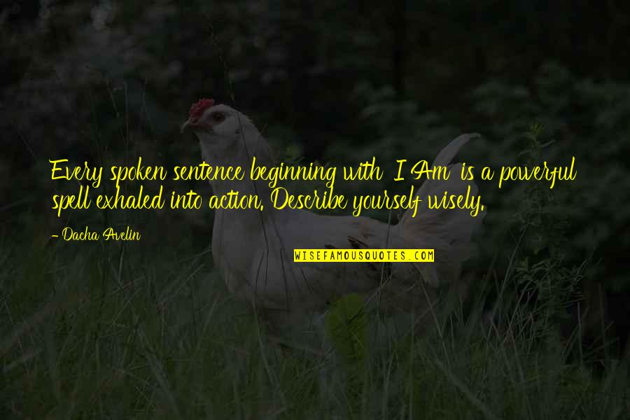 Describe Yourself Quotes By Dacha Avelin: Every spoken sentence beginning with 'I Am' is