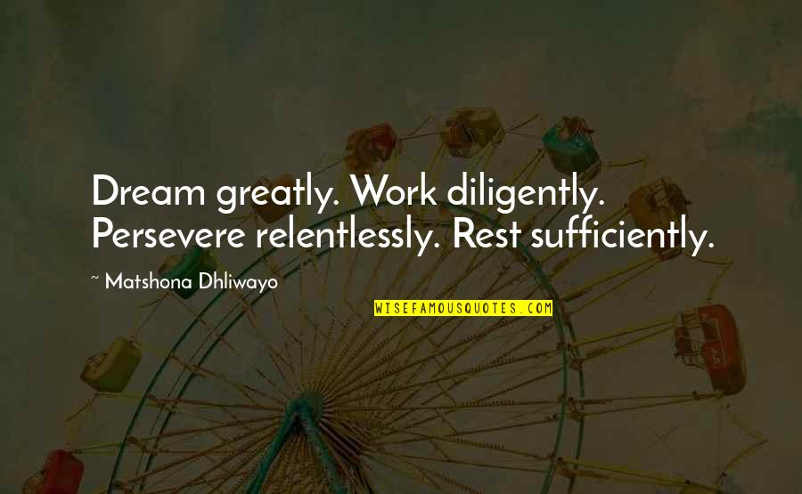 Descriptiveness Quotes By Matshona Dhliwayo: Dream greatly. Work diligently. Persevere relentlessly. Rest sufficiently.