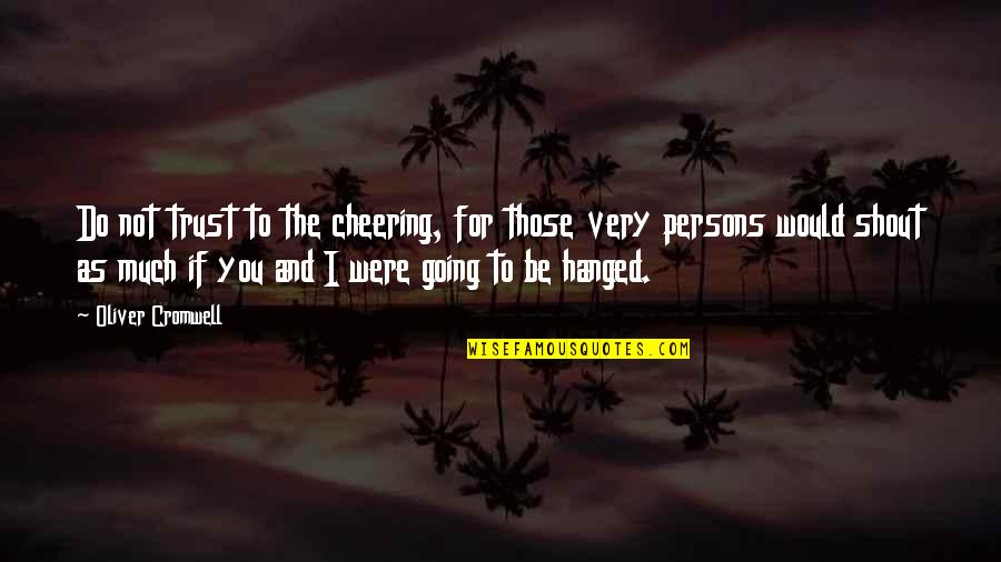 Desert Night Sky Quotes By Oliver Cromwell: Do not trust to the cheering, for those