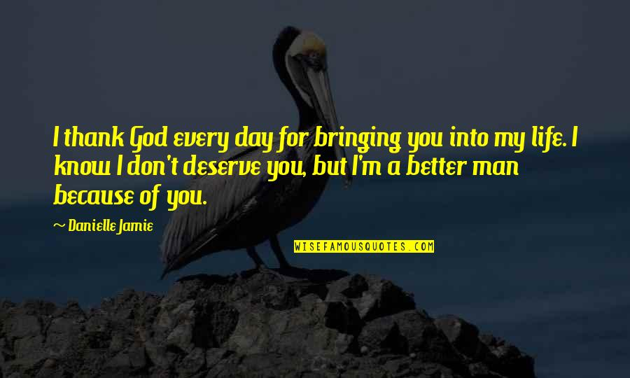 Deserve Better Man Quotes By Danielle Jamie: I thank God every day for bringing you