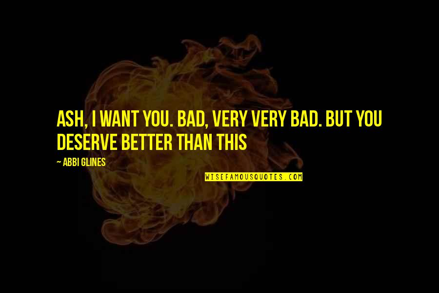 Deserve Better Quotes By Abbi Glines: Ash, I want you. Bad, very very bad.