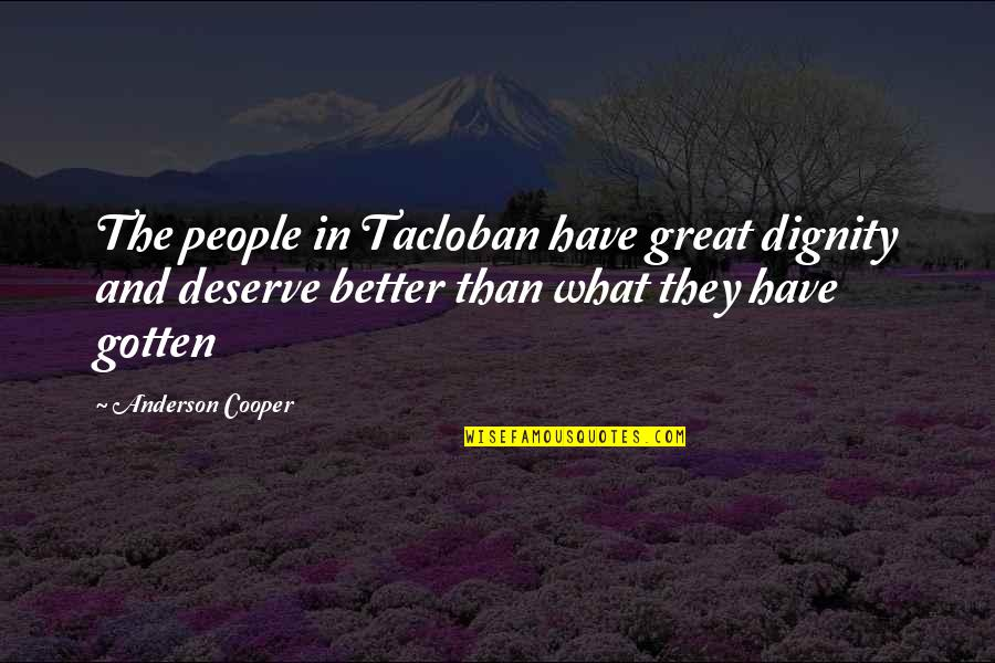 Deserve Better Quotes By Anderson Cooper: The people in Tacloban have great dignity and