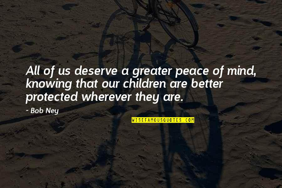 Deserve Better Quotes By Bob Ney: All of us deserve a greater peace of