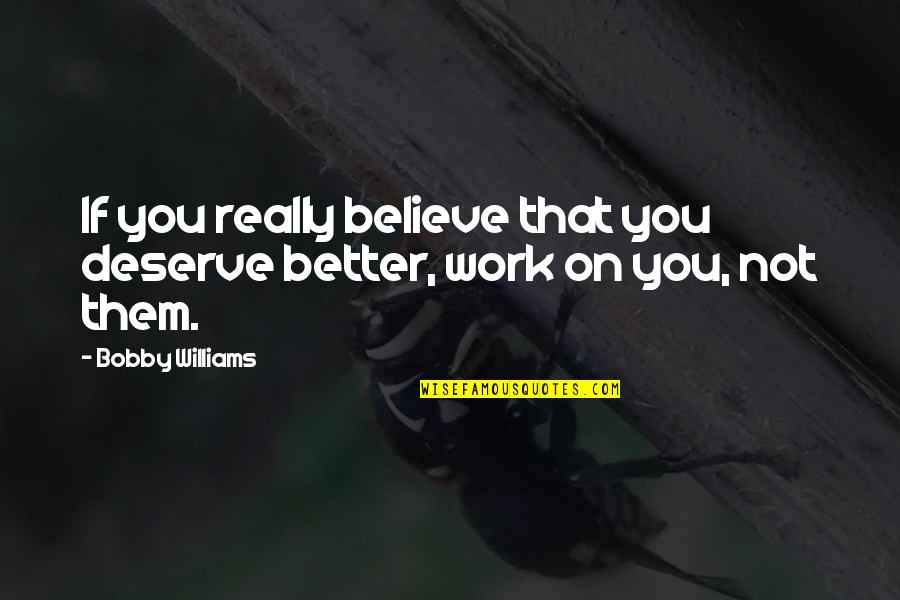 Deserve Better Quotes By Bobby Williams: If you really believe that you deserve better,