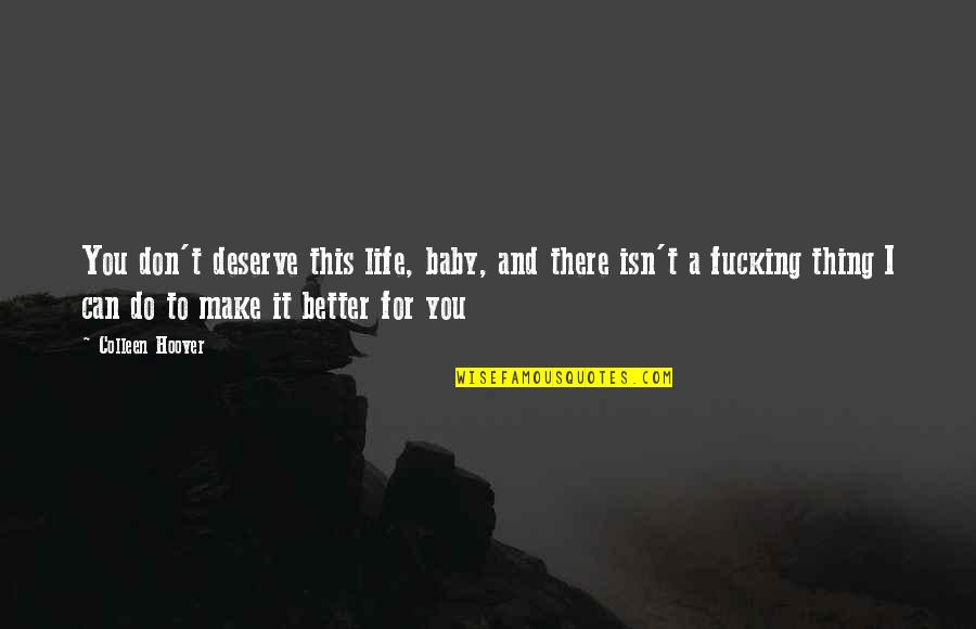 Deserve Better Quotes By Colleen Hoover: You don't deserve this life, baby, and there