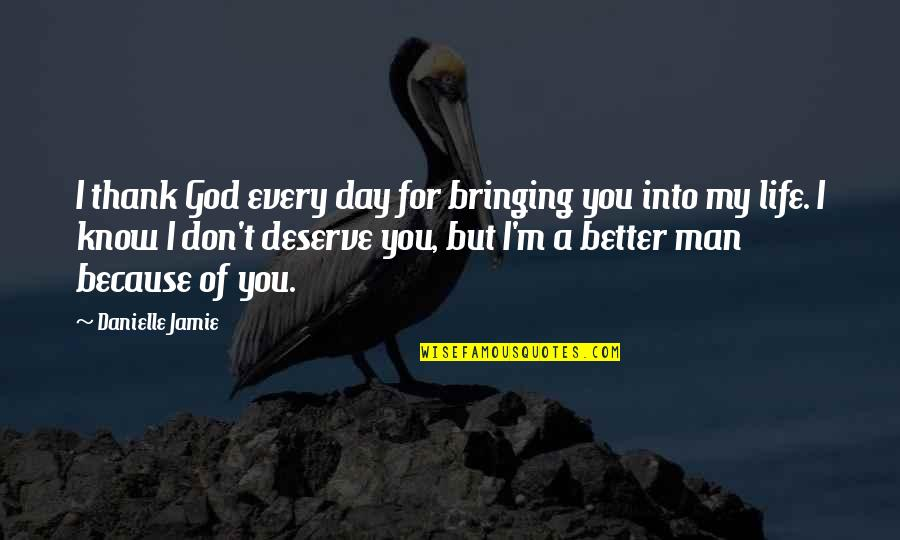 Deserve Better Quotes By Danielle Jamie: I thank God every day for bringing you