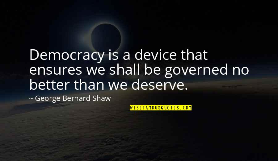 Deserve Better Quotes By George Bernard Shaw: Democracy is a device that ensures we shall