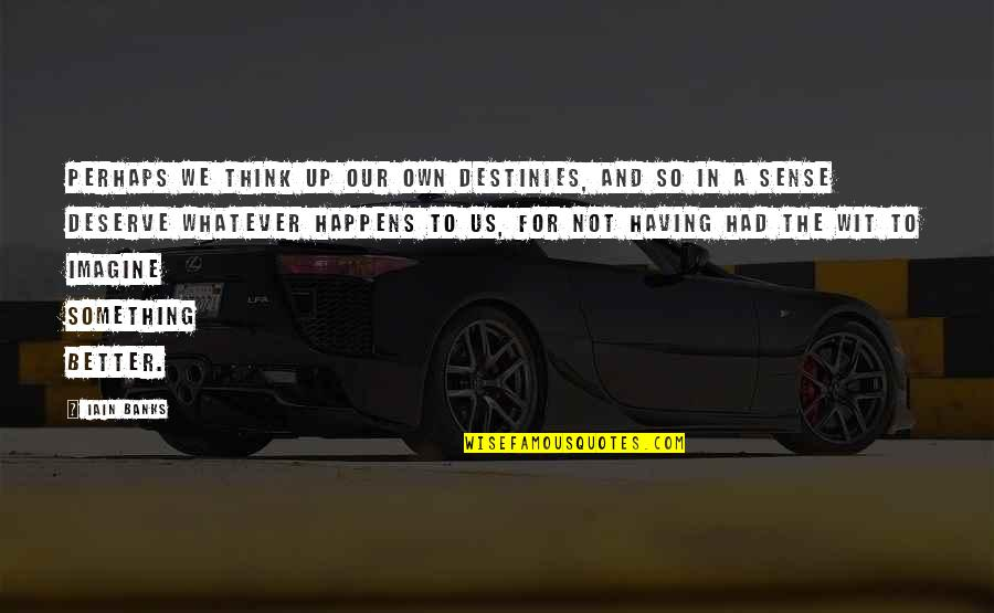 Deserve Better Quotes By Iain Banks: Perhaps we think up our own destinies, and