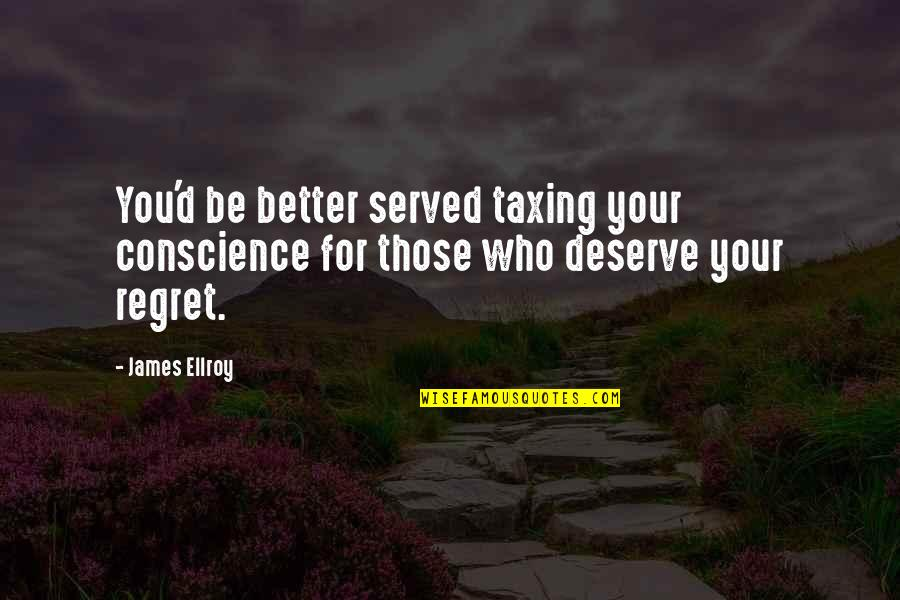 Deserve Better Quotes By James Ellroy: You'd be better served taxing your conscience for