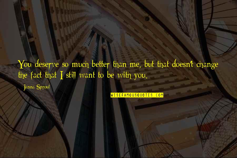 Deserve Better Quotes By Janna Sproul: You deserve so much better than me, but