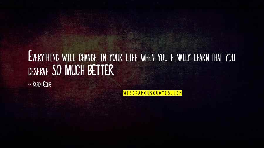 Deserve Better Quotes By Karen Gibbs: Everything will change in your life when you