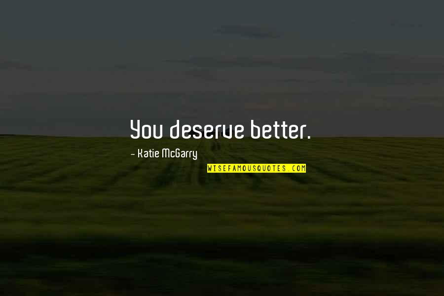 Deserve Better Quotes By Katie McGarry: You deserve better.