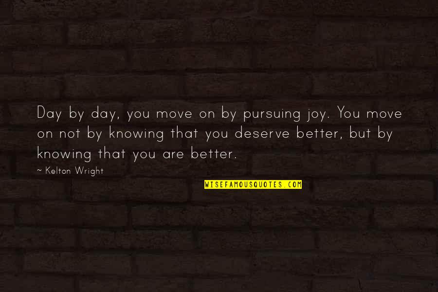 Deserve Better Quotes By Kelton Wright: Day by day, you move on by pursuing