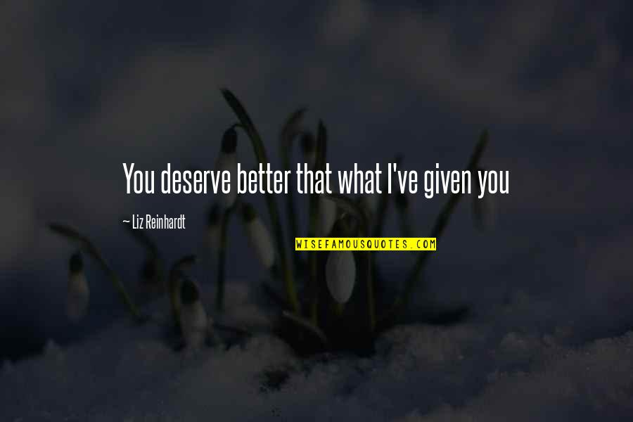 Deserve Better Quotes By Liz Reinhardt: You deserve better that what I've given you