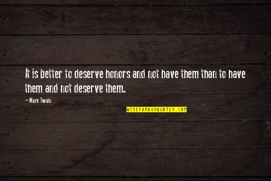 Deserve Better Quotes By Mark Twain: It is better to deserve honors and not