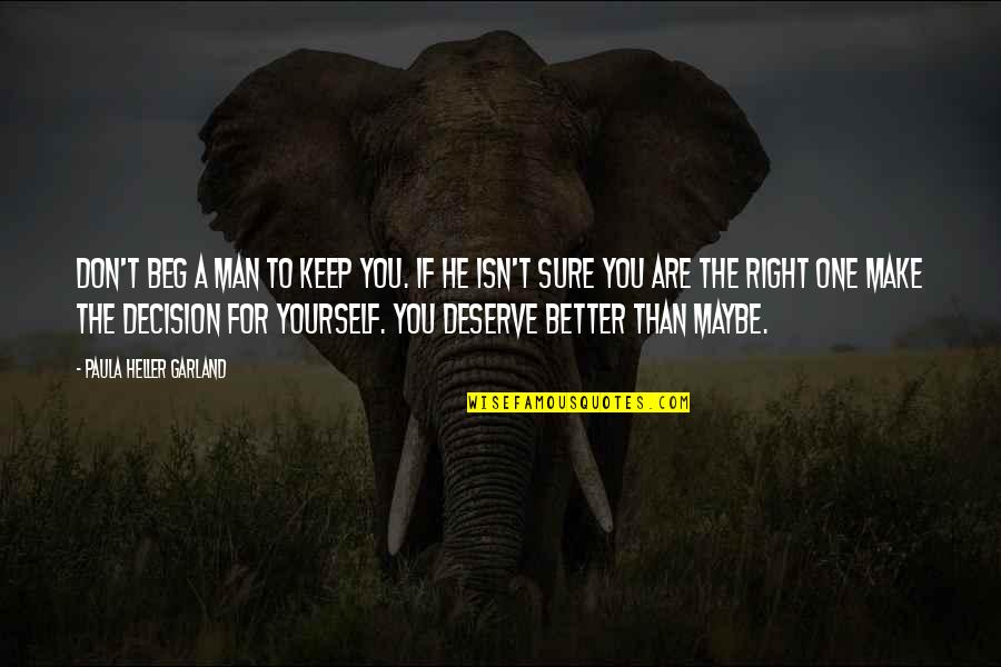 Deserve Better Quotes By Paula Heller Garland: Don't beg a man to keep you. If