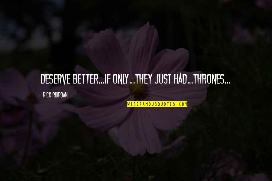 Deserve Better Quotes By Rick Riordan: Deserve better...if only...they just had...thrones...