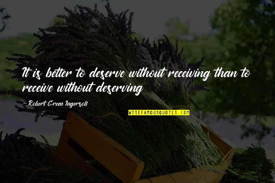 Deserve Better Quotes By Robert Green Ingersoll: It is better to deserve without receiving than