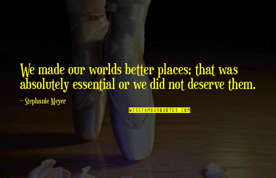 Deserve Better Quotes By Stephanie Meyer: We made our worlds better places; that was