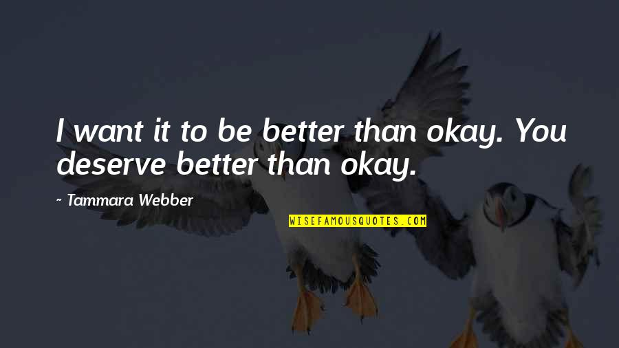Deserve Better Quotes By Tammara Webber: I want it to be better than okay.