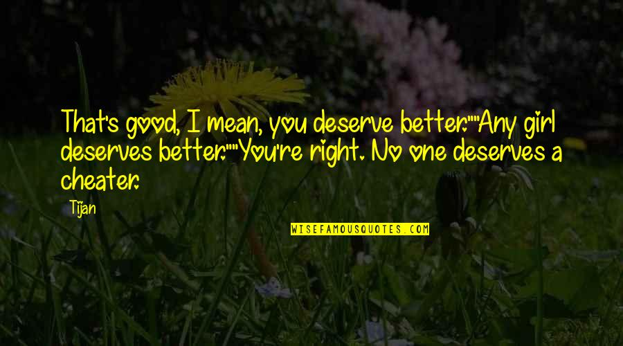 "Deserve Better Quotes By Tijan: That's good, I mean, you deserve better.""""Any girl"