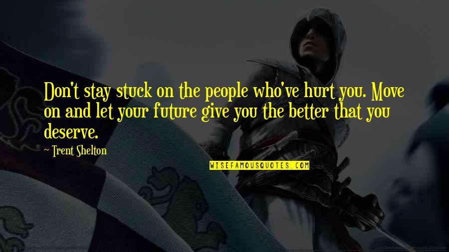 Deserve Better Quotes By Trent Shelton: Don't stay stuck on the people who've hurt