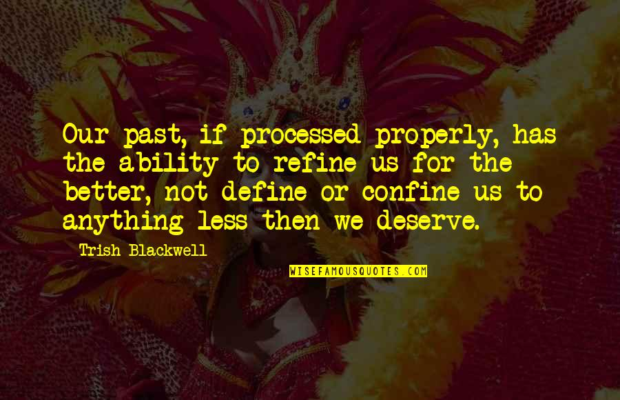 Deserve Better Quotes By Trish Blackwell: Our past, if processed properly, has the ability