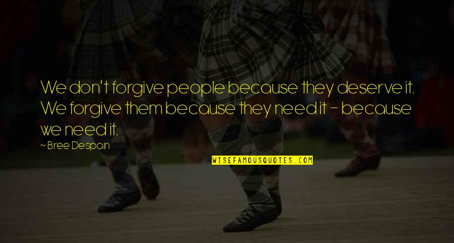 Deserve Forgiveness Quotes By Bree Despain: We don't forgive people because they deserve it.