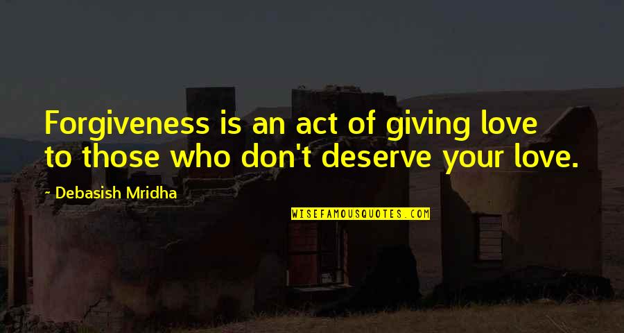 Deserve Forgiveness Quotes By Debasish Mridha: Forgiveness is an act of giving love to