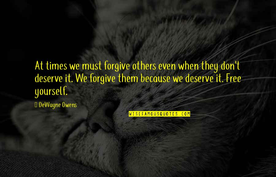 Deserve Forgiveness Quotes By DeWayne Owens: At times we must forgive others even when
