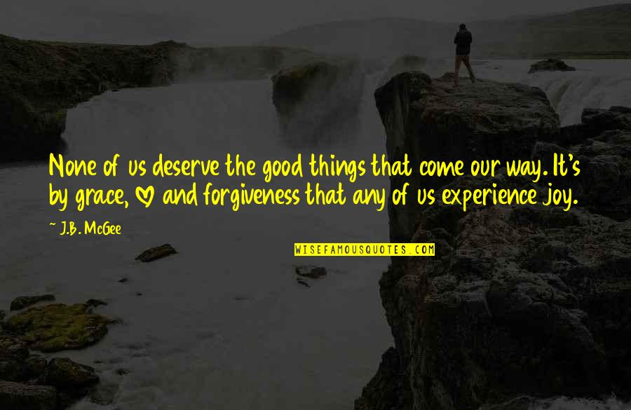 Deserve Forgiveness Quotes By J.B. McGee: None of us deserve the good things that