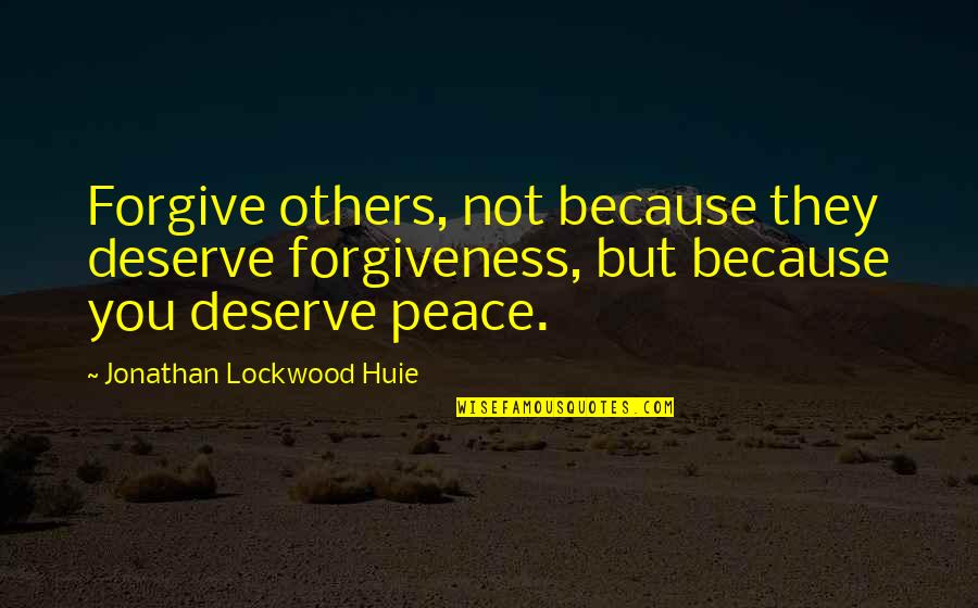 Deserve Forgiveness Quotes By Jonathan Lockwood Huie: Forgive others, not because they deserve forgiveness, but