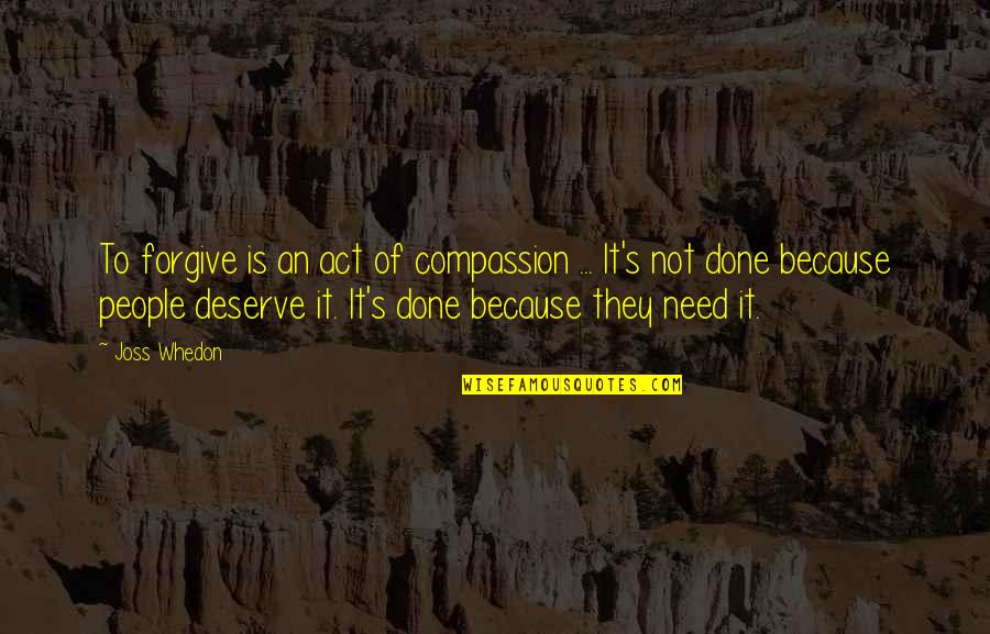 Deserve Forgiveness Quotes By Joss Whedon: To forgive is an act of compassion ...