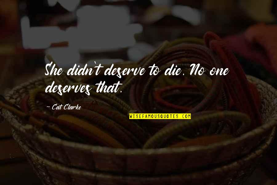 Deserve More Than This Quotes By Cat Clarke: She didn't deserve to die. No one deserves