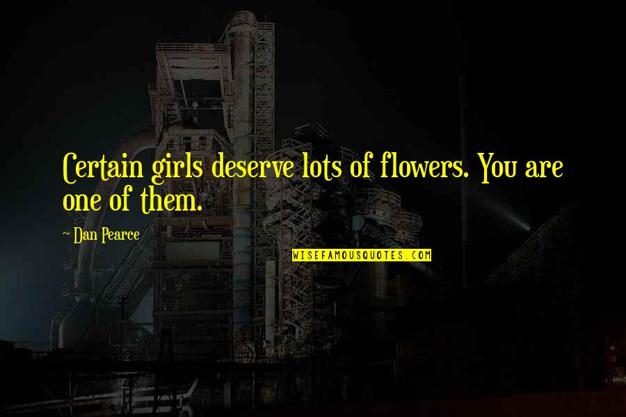 Deserve More Than This Quotes By Dan Pearce: Certain girls deserve lots of flowers. You are